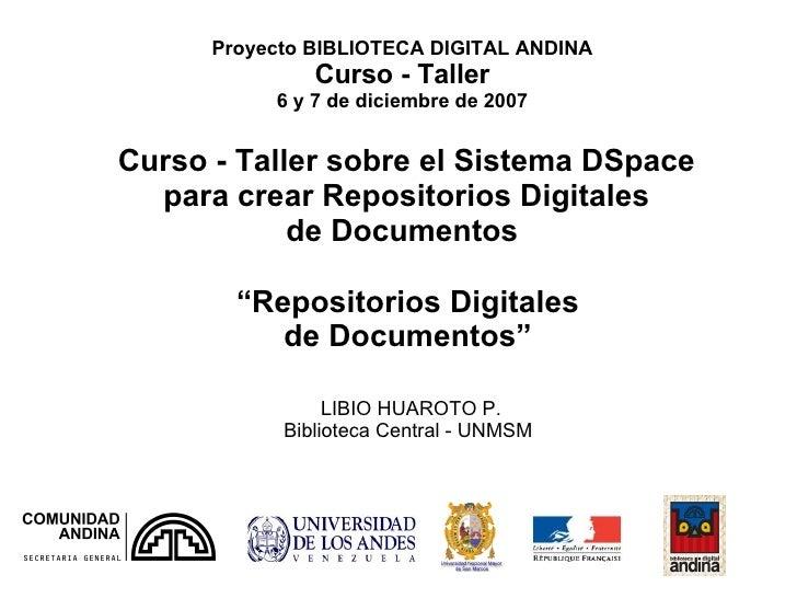 Proyecto BIBLIOTECA DIGITAL ANDINA Curso - Taller 6 y 7 de diciembre de 2007 LIBIO HUAROTO P. Biblioteca Central - UNMSM  ...