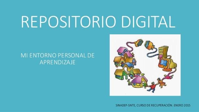 REPOSITORIO DIGITAL MI ENTORNO PERSONAL DE APRENDIZAJE SINADEP-SNTE, CURSO DE RECUPERACIÓN. ENERO 2015