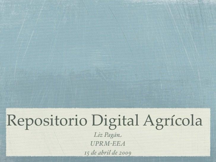 Repositorio Digital Agrícola                Liz Pagán              UPRM-EEA            15 de abril de 2009