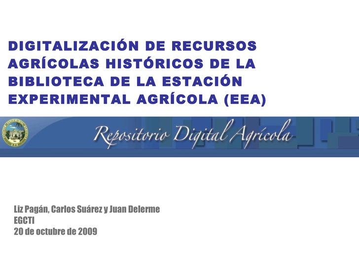 DIGITALIZACIÓN DE RECURSOS AGRÍCOLAS HISTÓRICOS DE LA BIBLIOTECA DE LA ESTACIÓN EXPERIMENTAL AGRÍCOLA (EEA) <ul><li>Liz Pa...