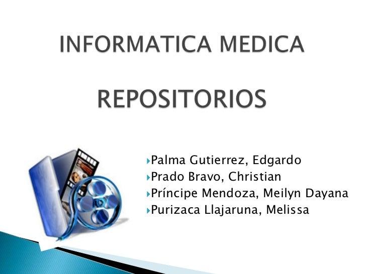 INFORMATICA MEDICA REPOSITORIOS<br />Palma Gutierrez, Edgardo<br />Prado Bravo, Christian<br />Príncipe Mendoza, Meilyn Da...