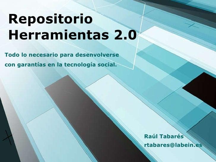 Repositorio Herramientas 2.0 Todo lo necesario para desenvolverse con garantías en la tecnología social. [email_address] R...