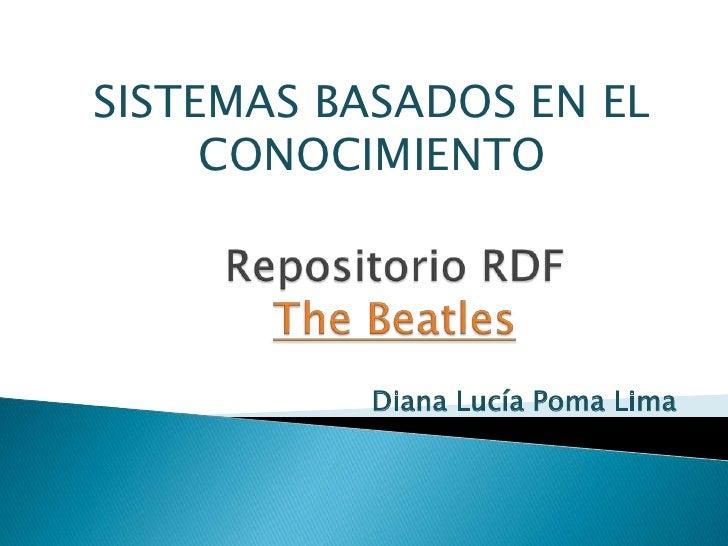 SISTEMAS BASADOS EN EL CONOCIMIENTO<br />Repositorio RDFThe Beatles<br />Diana Lucía Poma Lima<br />