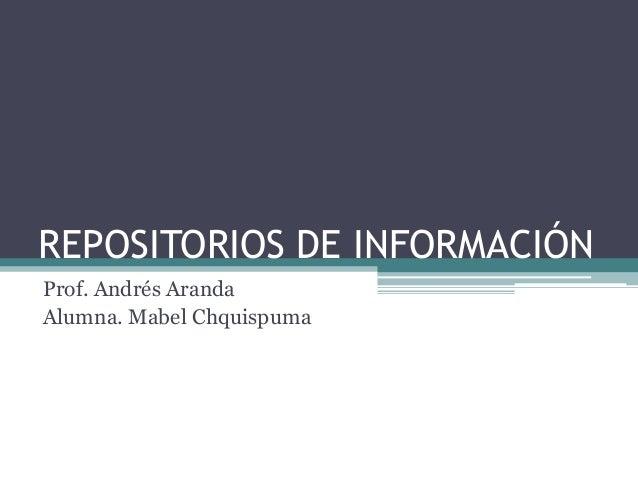 REPOSITORIOS DE INFORMACIÓN Prof. Andrés Aranda Alumna. Mabel Chquispuma