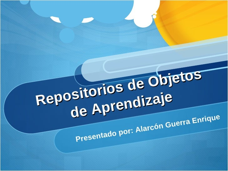Repositorios de Objetos de Aprendizaje Presentado por: Alarcón Guerra Enrique