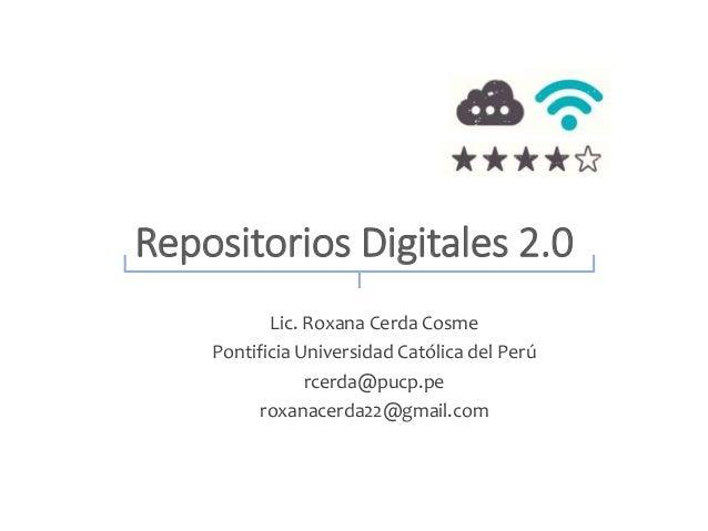 Repositorios Digitales 2.0  Lic. Roxana Cerda Cosme  Pontificia Universidad Católica del Perú  rcerda@pucp.pe  roxanacerda...
