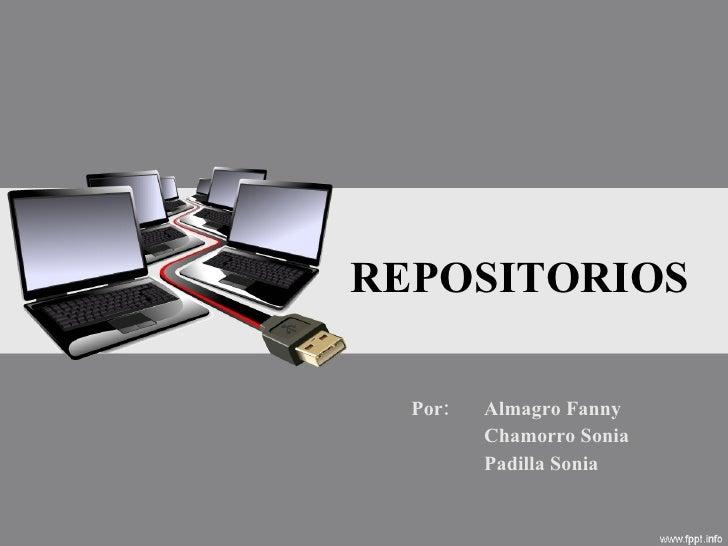 REPOSITORIOS Por:  Almagro Fanny Chamorro Sonia Padilla Sonia