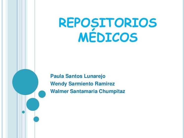 REPOSITORIOS MÉDICOS<br />Paula Santos Lunarejo<br />Wendy Sarmiento Ramirez<br />WalmerSantamariaChumpitaz<br />