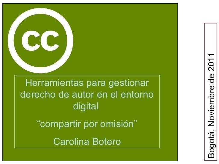 """Bogotá, Noviembre de 2011 Herramientas para gestionar derecho de autor en el entorno digital  """" compartir por omisión"""" Car..."""
