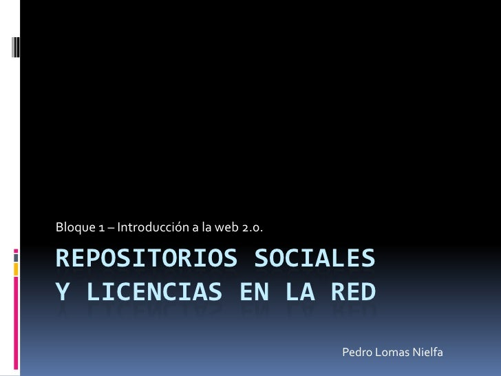 REPOSITORIOS SOCIALESy licencias en la red<br />Bloque 1 – Introducción a la web 2.0.<br />Pedro Lomas Nielfa<br />