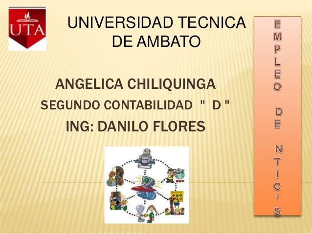 """UNIVERSIDAD TECNICA        DE AMBATO ANGELICA CHILIQUINGASEGUNDO CONTABILIDAD """" D """"   ING: DANILO FLORES"""