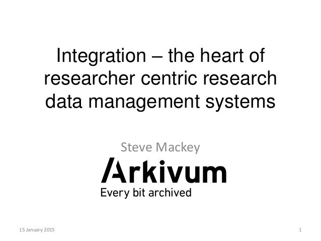 Integration – the heart of researcher centric research data management systems Steve Mackey 15 January 2015 1