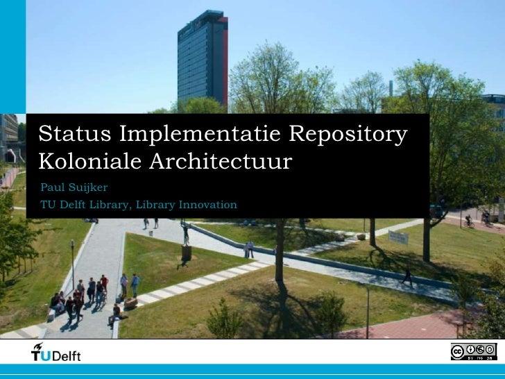 Status Implementatie RepositoryKoloniale ArchitectuurPaul SuijkerTU Delft Library, Library Innovation