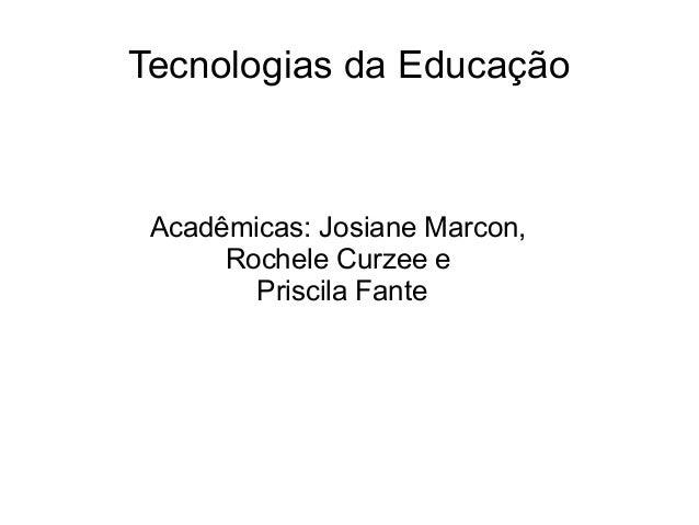 Tecnologias da Educação Acadêmicas: Josiane Marcon, Rochele Curzee e Priscila Fante