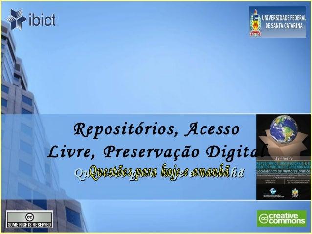 Repositórios, Acesso Livre, Preservação Digital Questões para hoje e amanhãQuestões para hoje e amanhã