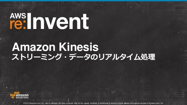 Amazon Kinesis  ストリーミング・データのリアルタイム処理  © 2013 Amazon.com, Inc. and its affiliates. All rights reserved. May not be copied, ...
