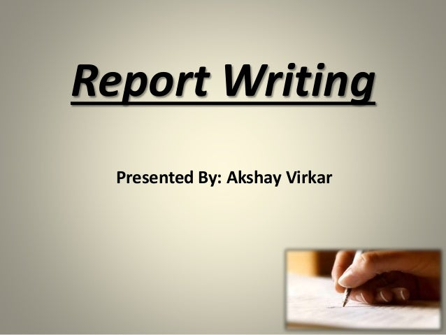 Presented By: Akshay Virkar Report Writing