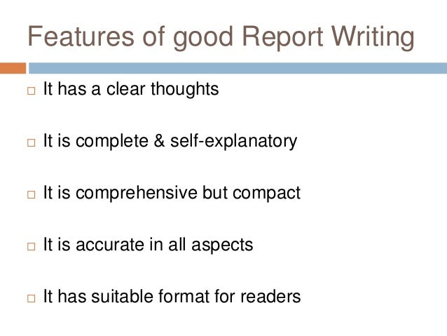 Features of good Report Writing  It has a clear thoughts  It is complete & self-explanatory  It is comprehensive but co...