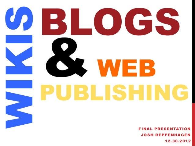 BLOGSWIKIS    & WEB    PUBLISHING          FINAL PRESENTATION          JOSH REPPENHAGEN                   12.30.2012