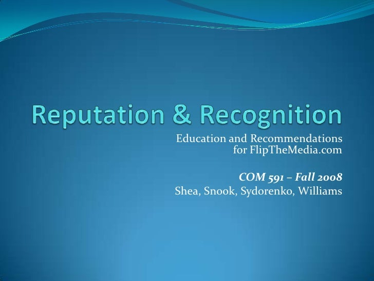 Reputation & Recognition<br />Education and Recommendations for FlipTheMedia.com<br />COM 591 – Fall 2008<br />Shea, Snook...