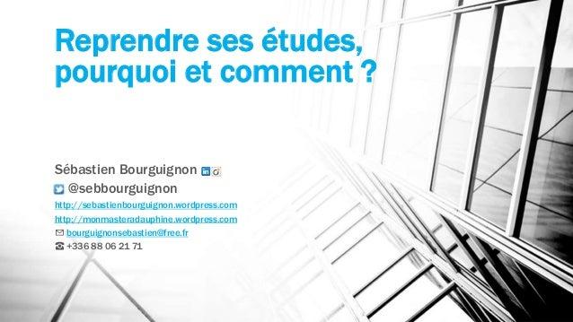 Reprendre ses études,  pourquoi et comment ?  Sébastien Bourguignon  @sebbourguignon  http://sebastienbourguignon.wordpres...