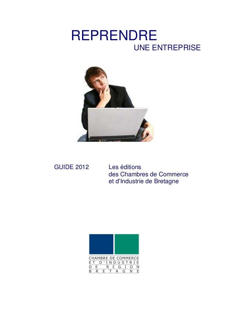 REPRENDRE                     UNE ENTREPRISEGUIDE 2012   Les éditions             des Chambres de Commerce             et ...