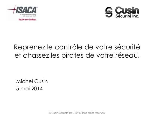 Reprenez le contrôle de votre sécurité et chassez les pirates de votre réseau. Michel Cusin 5 mai 2014 © Cusin Sécurité In...