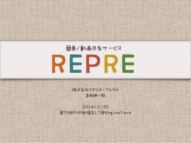簡単/動画共有サービス『REPRE(リプレ)』の紹介|第75回PHP勉強会LT@EngineYard