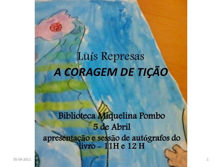 Luís Represas                A CORAGEM DE TIÇÃO                 Biblioteca Miquelina Pombo                          5 de A...