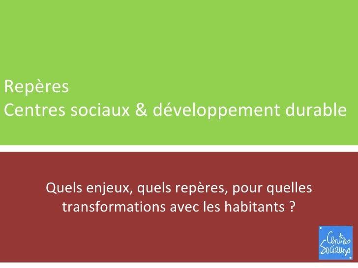 Repères Centres sociaux & développement durable Quels enjeux, quels repères, pour quelles transformations avec les habitan...