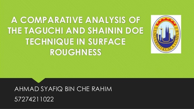 A COMPARATIVE ANALYSIS OF THE TAGUCHI AND SHAININ DOE TECHNIQUE IN SURFACE ROUGHNESS  AHMAD SYAFIQ BIN CHE RAHIM  57274211...