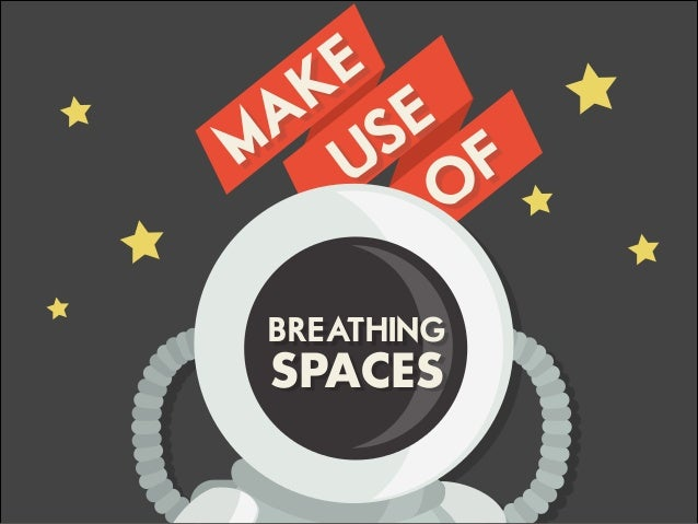 MAKE USE O F BREATHING SPACES