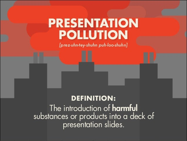 PRESENTATION POLLUTION [prez-uhn-tey-shuhn puh-loo-shuhn] The introduction of harmful substances or products into a deck o...