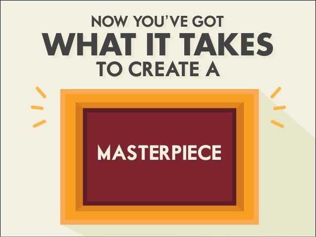 NOW YOU'VE GOT WHAT IT TAKES TO CREATE A MASTERPIECE