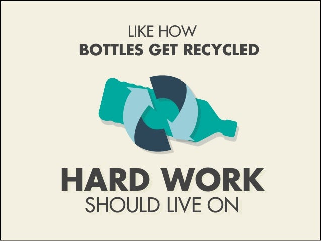 HARD WORK SHOULD LIVE ON LIKE HOW BOTTLES GET RECYCLED