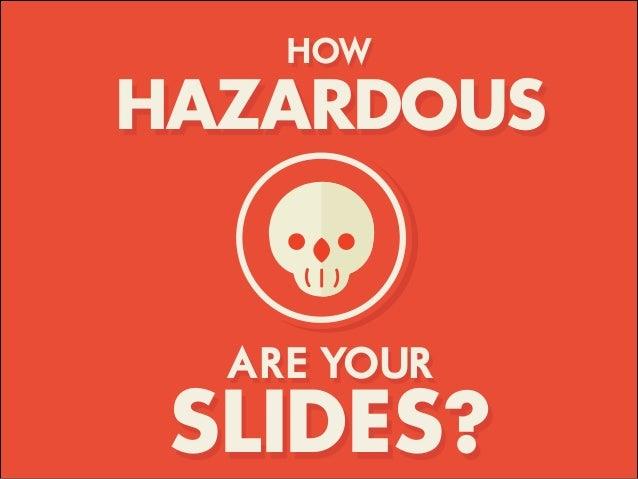 HOW HAZARDOUS ARE YOUR SLIDES?