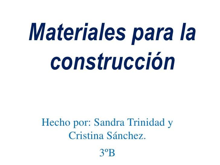 Materiales para la construcción<br />Hecho por: Sandra Trinidad y Cristina Sánchez.<br />3ºB<br />