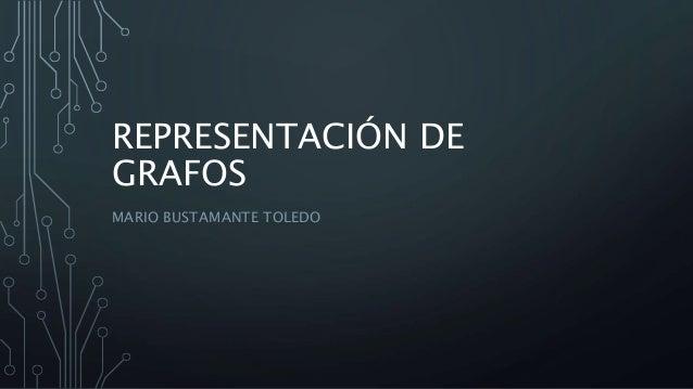 REPRESENTACIÓN DE GRAFOS MARIO BUSTAMANTE TOLEDO