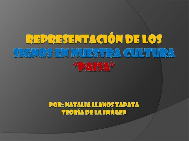 """REPRESENTACIÓN DE LOS SIGNOS EN NUESTRA CULTURA """"PAISA""""POR: NATALIA LLANOS ZAPATATEORÍA DE LA IMÁGEN<br />"""