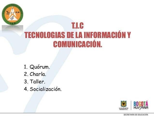 T.I.CTECNOLOGIAS DE LA INFORMACIÓN Y        COMUNICACIÓN.1. Quórum.2. Charla.3. Taller.4. Socialización.