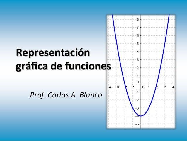 Representación gráfica de funciones Prof. Carlos A. Blanco