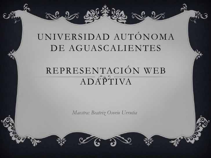 Universidad autónoma de AguascalientesRepresentación web adaptiva<br />Maestra: Beatriz Osorio Urrutia<br />