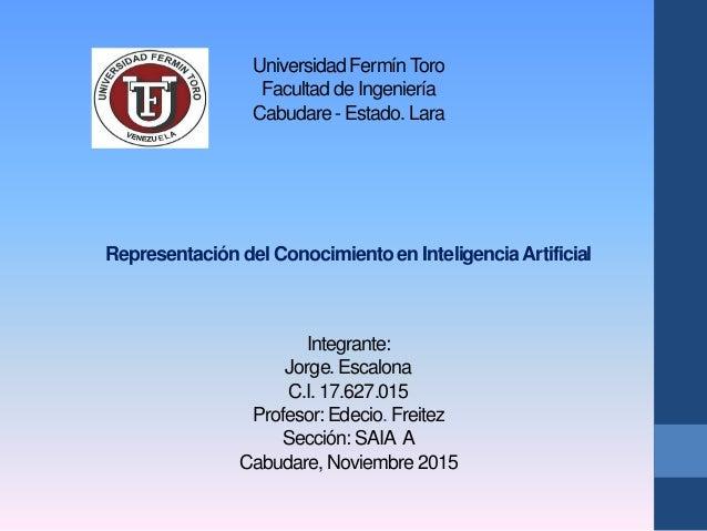 Universidad FermínToro Facultad de Ingeniería Cabudare - Estado. Lara Representación del Conocimiento en InteligenciaArtif...