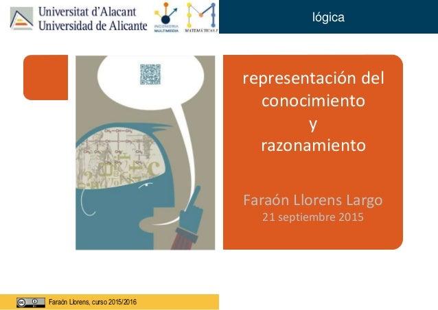 Faraón Llorens, junio de 2012Faraón Llorens, curso 2015/2016 lógica representación del conocimiento y razonamiento Faraón ...