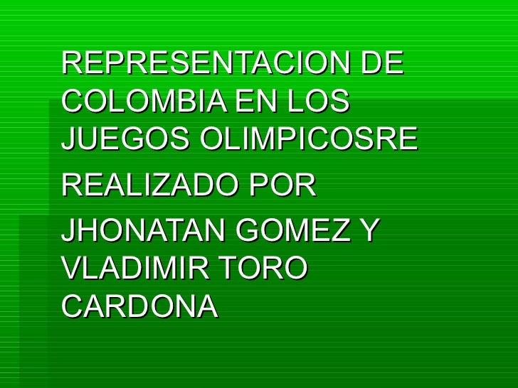 REPRESENTACION DECOLOMBIA EN LOSJUEGOS OLIMPICOSREREALIZADO PORJHONATAN GOMEZ YVLADIMIR TOROCARDONA