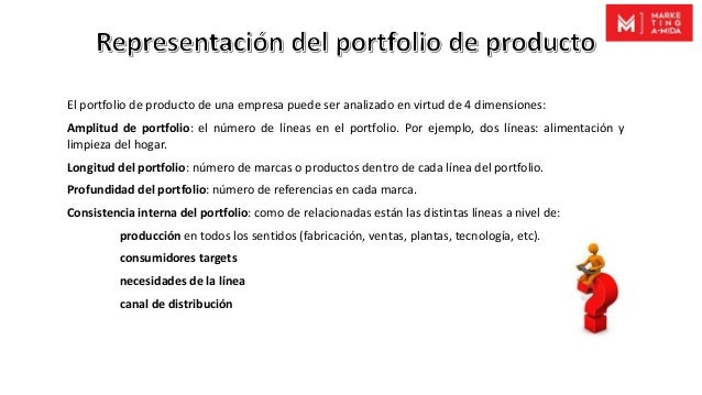 El portfolio de producto de una empresa puede ser analizado en virtud de 4 dimensiones: Amplitud de portfolio: el número d...