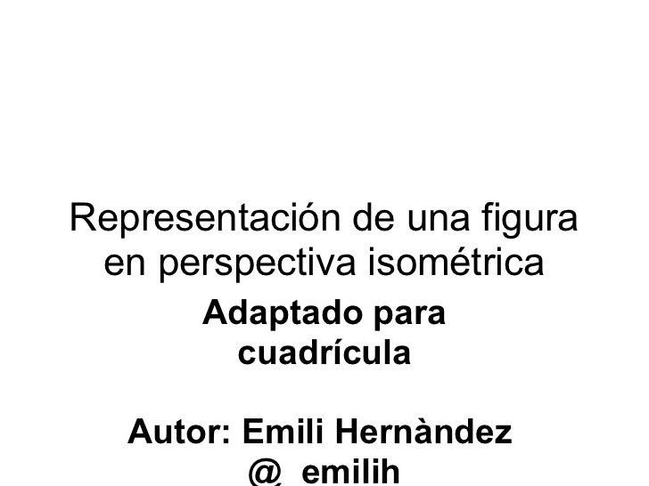 Representación de una figura en perspectiva isométrica Adaptado para cuadrícula  Autor: Emili Hernàndez @_emilih