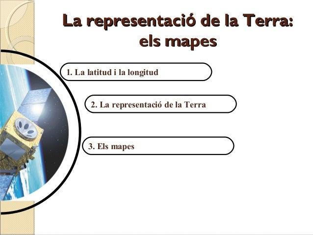 La representació de la Terra:         els mapes1. La latitud i la longitud       2. La representació de la Terra      3. E...