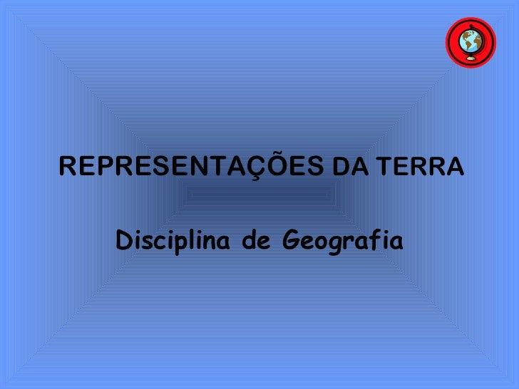 REPRESENTAÇÕES DA TERRA   Disciplina de Geografia