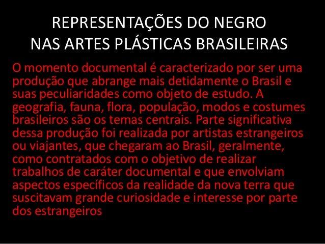 REPRESENTAÇÕES DO NEGRO NAS ARTES PLÁSTICAS BRASILEIRAS O momento documental é caracterizado por ser uma produção que abra...